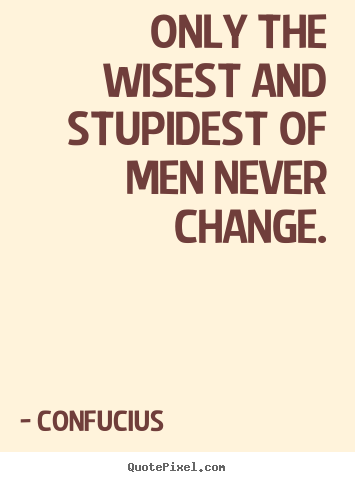 Quotes about inspirational - Only the wisest and stupidest of men never change.