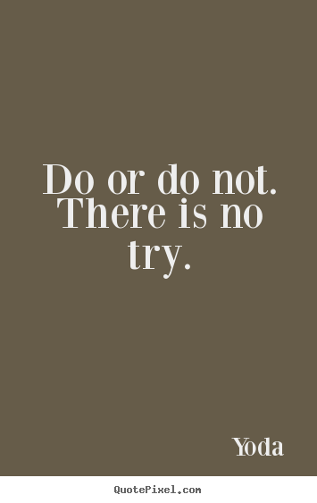 Do or do not. there is no try. Yoda good inspirational quote