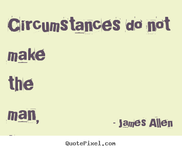 James Allen poster quote - Circumstances do not make the man, they reveal him. - Inspirational quotes