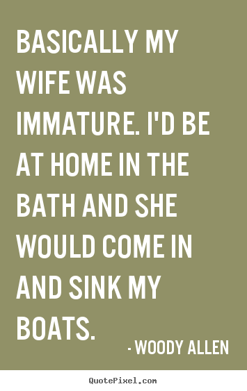 Basically my wife was immature. i'd be at home.. Woody Allen famous inspirational quotes