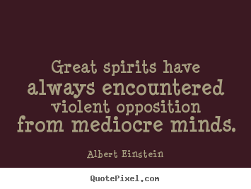 Great spirits have always encountered violent.. Albert Einstein good inspirational quotes