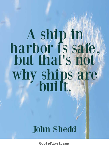A ship in harbor is safe, but that's not why ships are built. John Shedd top inspirational quotes