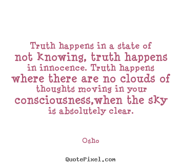 Inspirational quotes - Truth happens in a state of not knowing, truth..