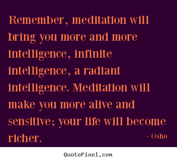 Osho picture sayings - Remember, meditation will bring you more and more intelligence, infinite.. - Inspirational quotes