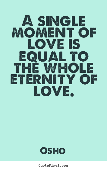 Make personalized picture quotes about inspirational - A single moment of love is equal to the whole eternity of love.