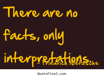 Sayings about inspirational - There are no facts, only interpretations.