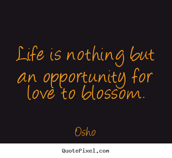 Life is nothing but an opportunity for love to blossom. Osho  inspirational quotes