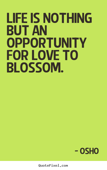Make custom picture quotes about inspirational - Life is nothing but an opportunity for love to blossom.