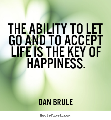 Dan Brule picture quotes - The ability to let go and to accept life is.. - Inspirational quote