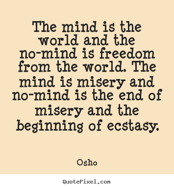 Quote about inspirational - The mind is the world and the no-mind is freedom from the world...