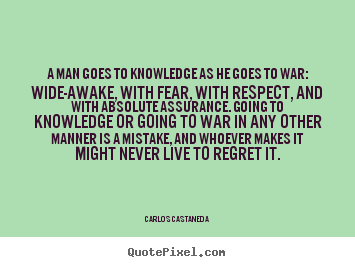 A man goes to knowledge as he goes to war: wide-awake,.. Carlos Castaneda top inspirational sayings
