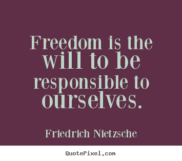 Friedrich Nietzsche photo quotes - Freedom is the will to be responsible to ourselves. - Inspirational quotes