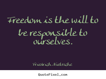 Freedom is the will to be responsible to.. Friedrich Nietzsche top inspirational quotes