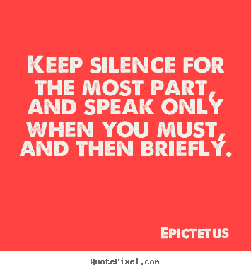 Inspirational quotes - Keep silence for the most part, and speak..