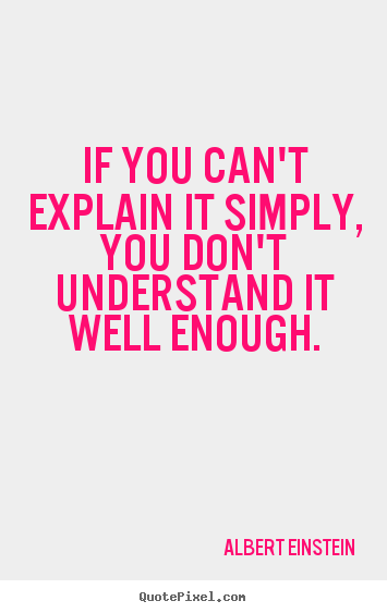 If you can't explain it simply, you don't understand.. Albert Einstein great inspirational quote