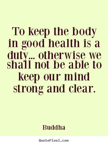 Quotes about inspirational - To keep the body in good health is a duty.....