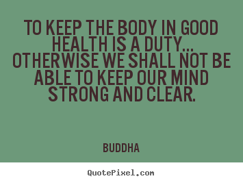 Buddha picture quotes - To keep the body in good health is a duty... otherwise we shall not.. - Inspirational quote