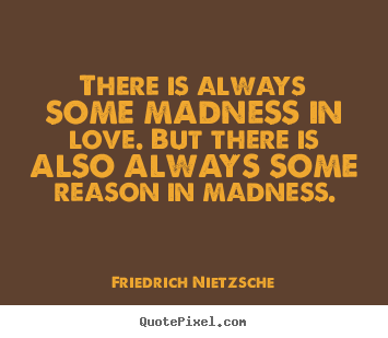 There is always some madness in love. but there is also always some.. Friedrich Nietzsche greatest inspirational quotes