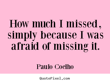 How much i missed, simply because i was afraid.. Paulo Coelho popular inspirational quote