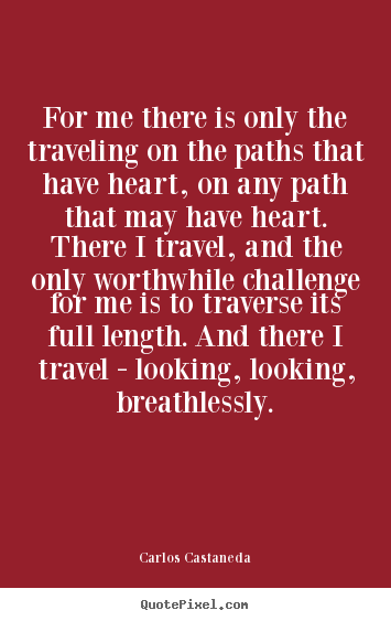 Carlos Castaneda picture quotes - For me there is only the traveling on the paths that have heart,.. - Inspirational quotes