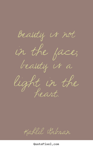 Beauty is not in the face; beauty is a light in the heart. Kahlil Gibran popular inspirational quote