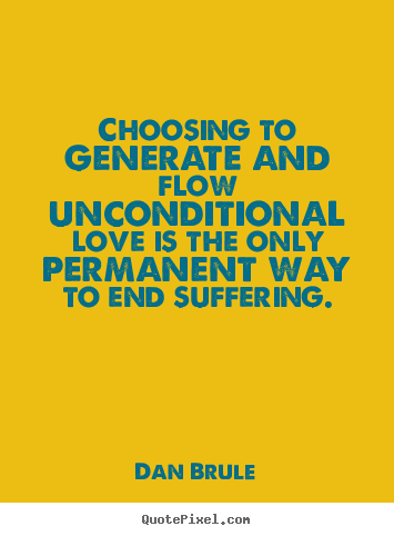 Inspirational quote - Choosing to generate and flow unconditional love is the only permanent..