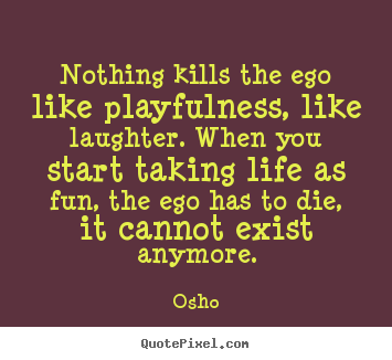 Nothing kills the ego like playfulness, like laughter. when you start.. Osho famous inspirational quotes