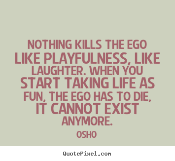 Nothing kills the ego like playfulness, like laughter. when you start.. Osho top inspirational sayings