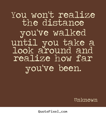 You won't realize the distance you've walked until you take a look.. Unknown popular inspirational quotes