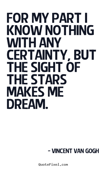 Inspirational quotes - For my part i know nothing with any certainty,..