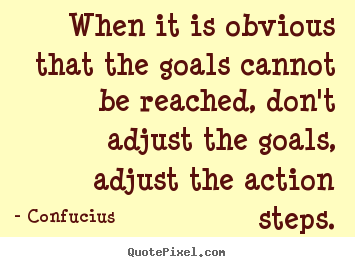 Inspirational quotes - When it is obvious that the goals cannot be reached, don't adjust the..