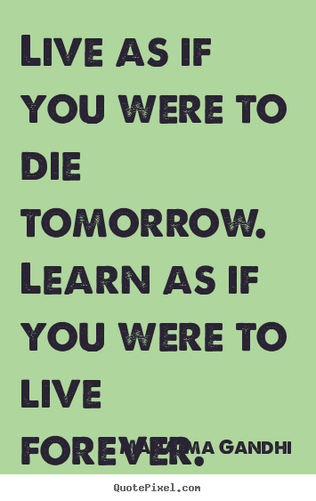 Live as if you were to die tomorrow. learn as if you were to live.. Mahatma Gandhi greatest inspirational quotes