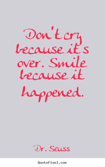 Quotes about inspirational - Don't cry because it's over. smile because it happened.