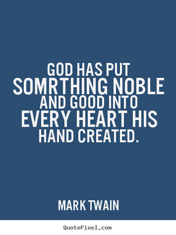 Inspirational quotes - God has put somrthing noble and good into every heart his hand created.