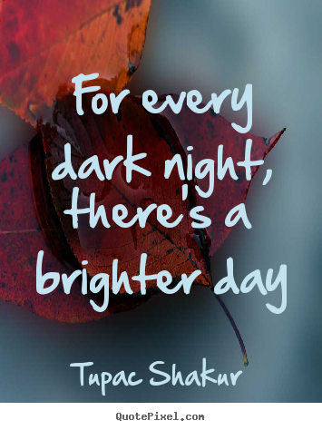 Inspirational quotes - For every dark night, there's a brighter day