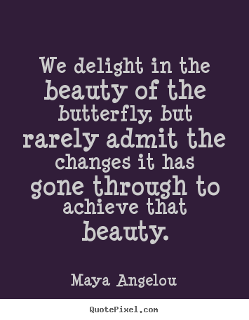We delight in the beauty of the butterfly, but rarely.. Maya Angelou popular inspirational quotes