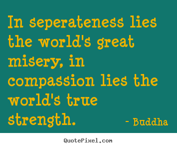 Quotes about inspirational - In seperateness lies the world's great misery, in compassion lies..