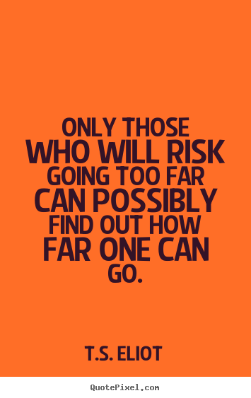 Inspirational quotes - Only those who will risk going too far can possibly..