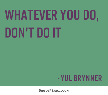 Quotes about inspirational - Whatever you do, don't do it