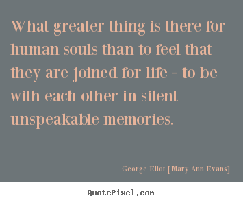 George Eliot [Mary Ann Evans] picture quotes - What greater thing is there for human souls than.. - Inspirational quotes