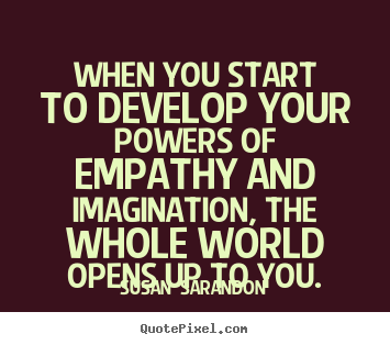 Inspirational sayings - When you start to develop your powers of empathy and imagination,..