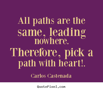 Carlos Castenada picture quote - All paths are the same, leading nowhere. therefore,.. - Inspirational quote