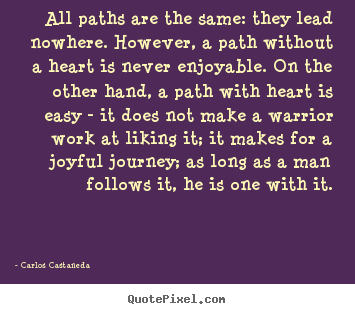 All paths are the same: they lead nowhere. however,.. Carlos Castaneda best inspirational quotes