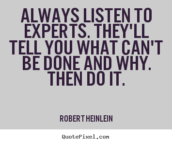 Inspirational sayings - Always listen to experts. they'll tell you what can't be..