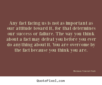 Any fact facing us is not as important as our attitude toward it,.. Norman Vincent Peale  inspirational quote
