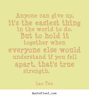 Anyone can give up, it's the easiest thing in.. Lao Tzu famous inspirational quotes