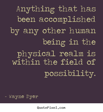 Quote about inspirational - Anything that has been accomplished by any other human being in the physical..