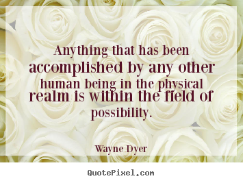 Anything that has been accomplished by any.. Wayne Dyer best inspirational quotes