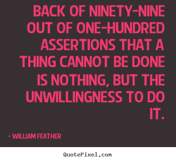 Back of ninety-nine out of one-hundred assertions that a thing.. William Feather greatest inspirational quotes