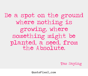 Tao Saying poster quotes - Be a spot on the ground where nothing is growing, where something.. - Inspirational quotes